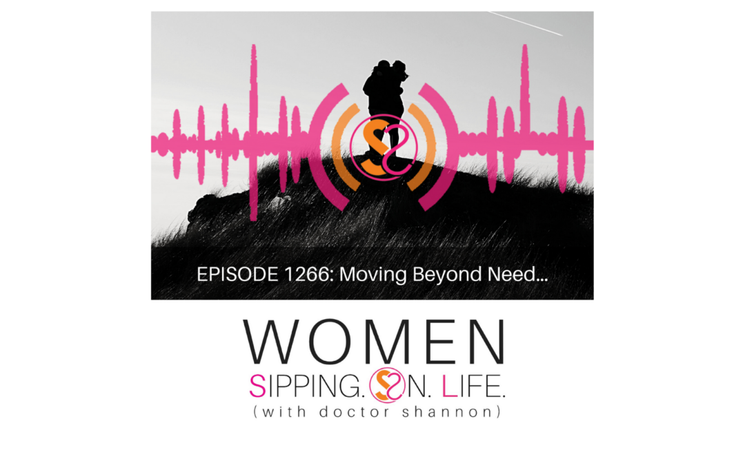 EPISODE 1266: Moving Beyond Need…
