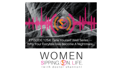 EPISODE 1254: Date Yourself Well Series — Why Your Fairytale Has Become A Nightmare…