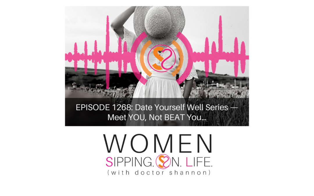 EPISODE 1268: Date Yourself Well Series —Meet YOU, Not BEAT You…