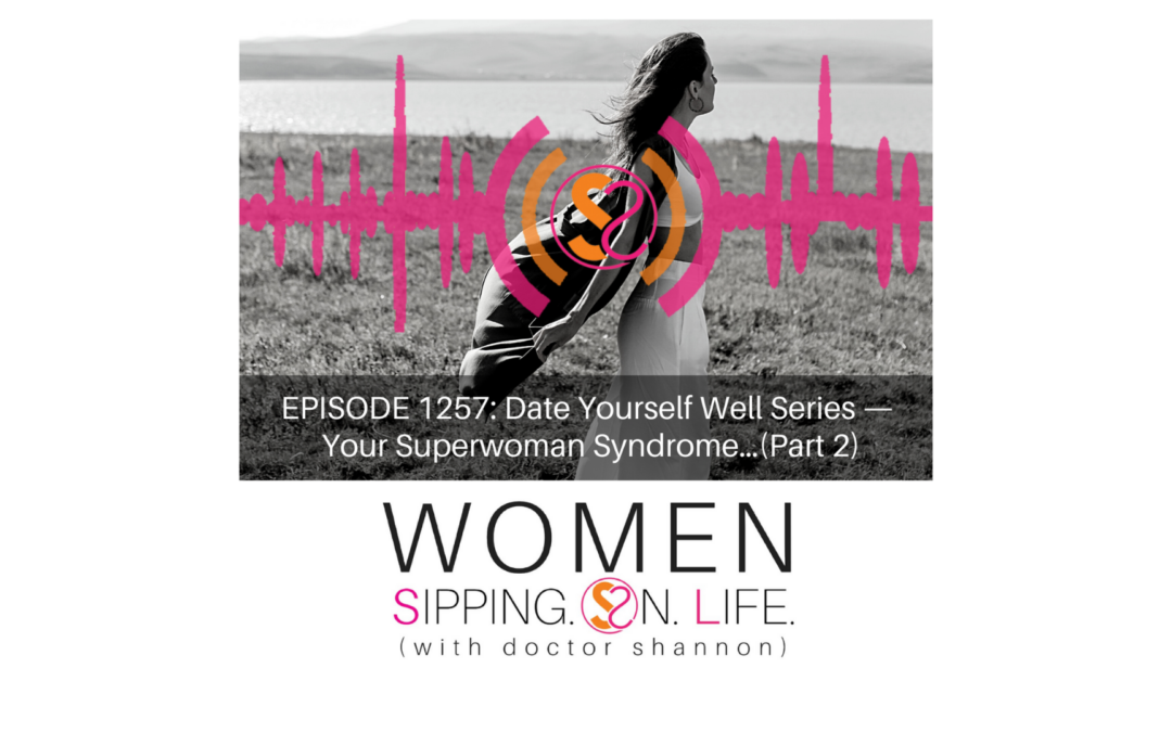 EPISODE 1257: Date Yourself Well Series — Your Superwoman Syndrome…(Part 2)