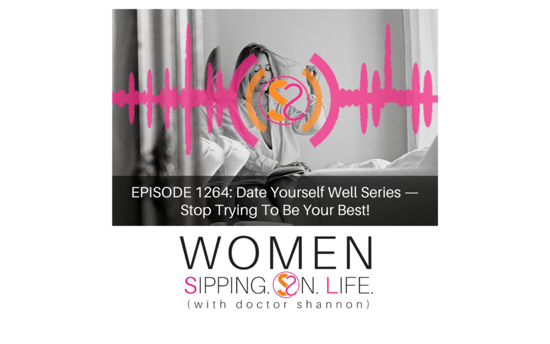 EPISODE 1264: Date Yourself Well Series — Stop Trying To Be Your Best!