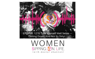 EPISODE 1278: Date Yourself Well Series — Getting Down (And Not So Dirty)…